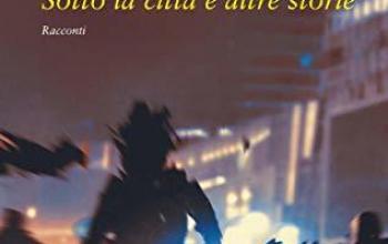 """Giovane Holden Edizioni presenta """"Sotto la città e altre storie"""""""