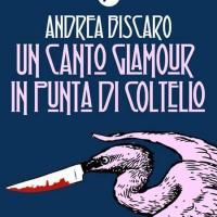 Un canto glamour in punta di coltello: il nuovo romanzo di Andrea Biscaro